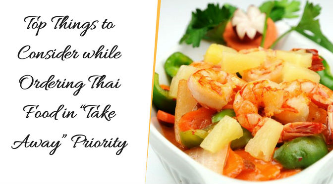 "Top Things to Consider while Ordering Thai Food in ""Take Away"" Priority"